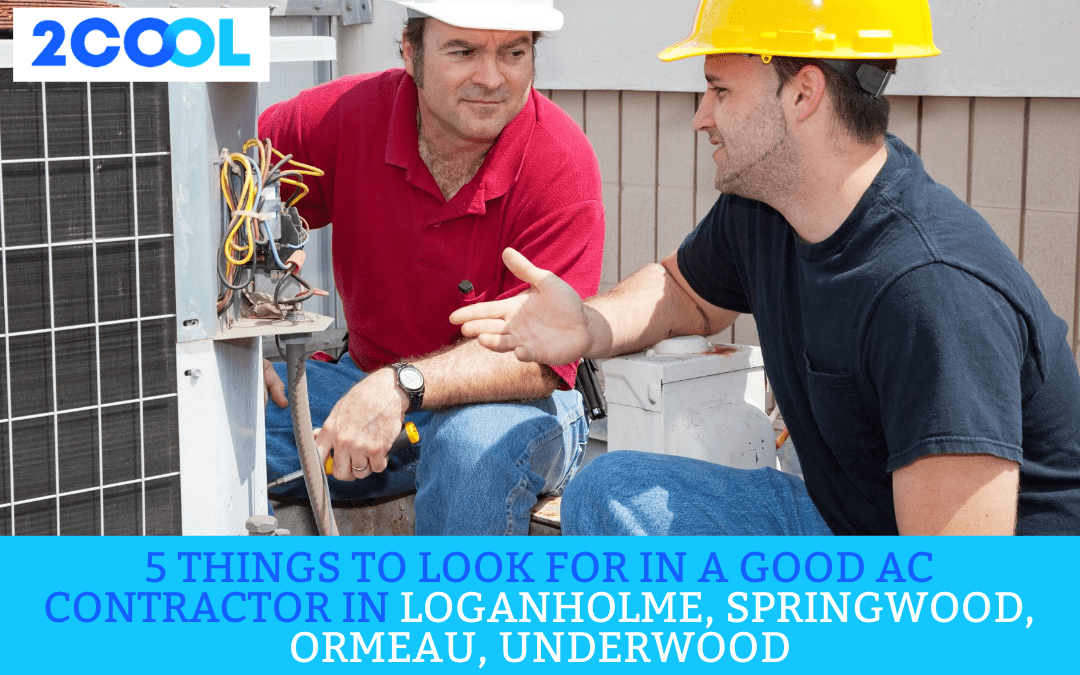 5 Things to Look for in a Good AC Contractor in Loganholme, Springwood, Ormeau, Underwood